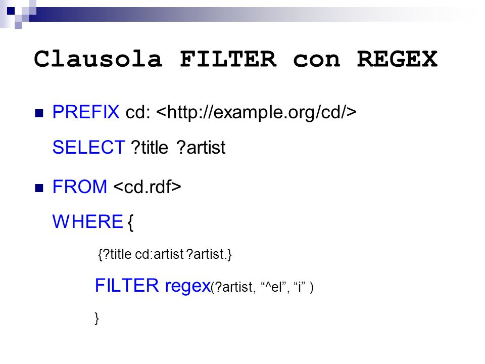 Clausola FILTER con REGEX PREFIX cd: SELECT ?title ?artist FROM WHERE { {?title cd:artist ?artist.} FILTER regex (?artist, ^el , i ) }