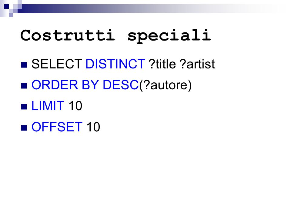 Costrutti speciali SELECT DISTINCT ?title ?artist ORDER BY DESC(?autore) LIMIT 10 OFFSET 10