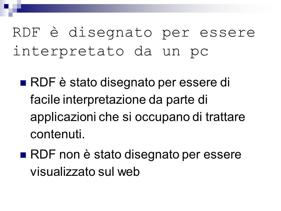 RDF è disegnato per essere interpretato da un pc RDF è stato disegnato per essere di facile interpretazione da parte di applicazioni che si occupano di trattare contenuti.
