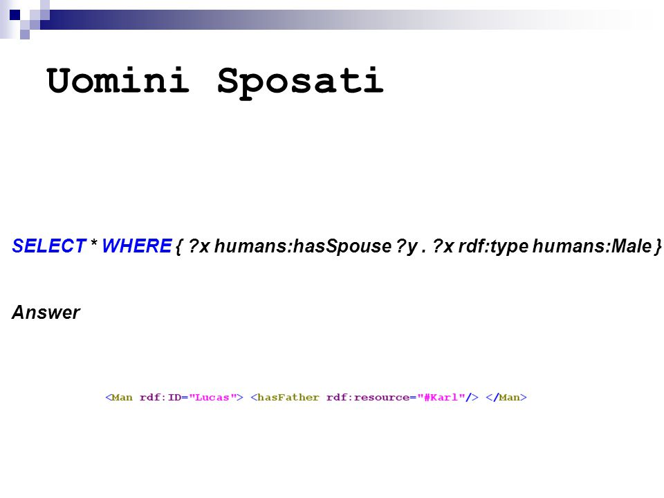 Uomini Sposati SELECT * WHERE { ?x humans:hasSpouse ?y. ?x rdf:type humans:Male } Answer