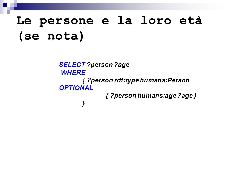 Le persone e la loro età (se nota) SELECT person age WHERE { person rdf:type humans:Person OPTIONAL { person humans:age age } }