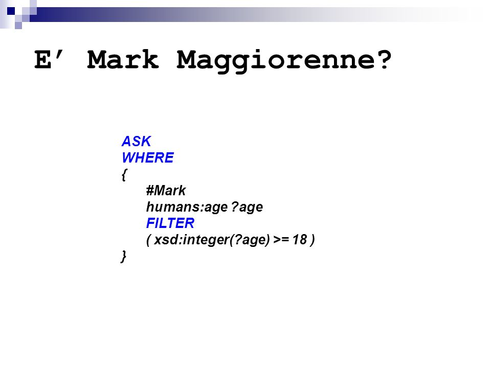 E' Mark Maggiorenne? ASK WHERE { #Mark humans:age ?age FILTER ( xsd:integer(?age) >= 18 ) }