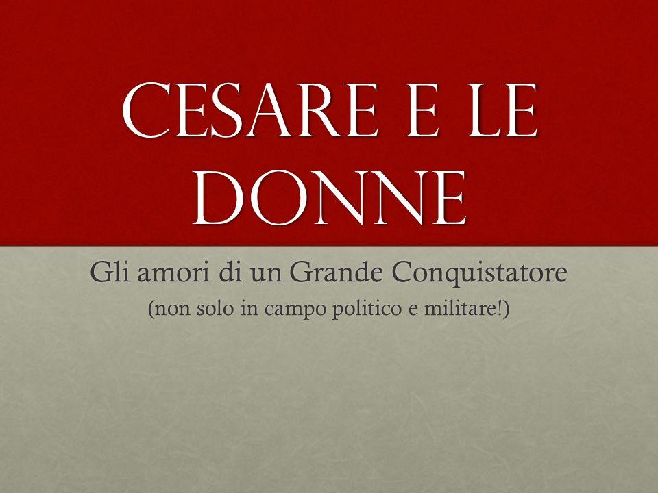 Cesare e le donne Gli amori di un Grande Conquistatore (non solo in campo politico e militare!)