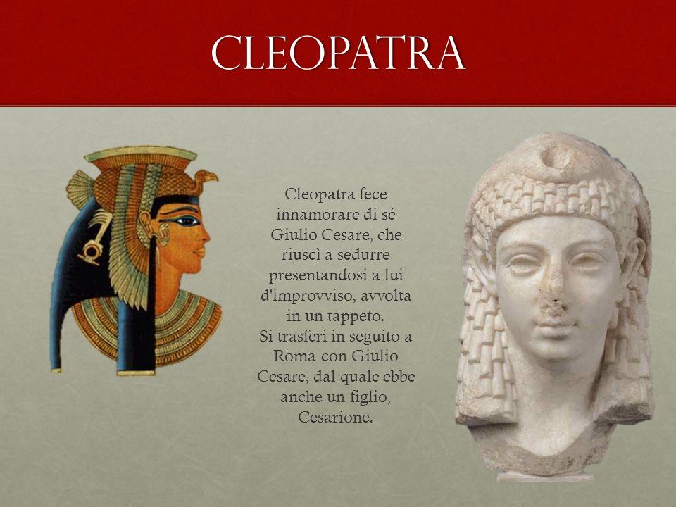 Cleopatra Cleopatra fece innamorare di sé Giulio Cesare, che riuscì a sedurre presentandosi a lui d'improvviso, avvolta in un tappeto. Si trasferì in