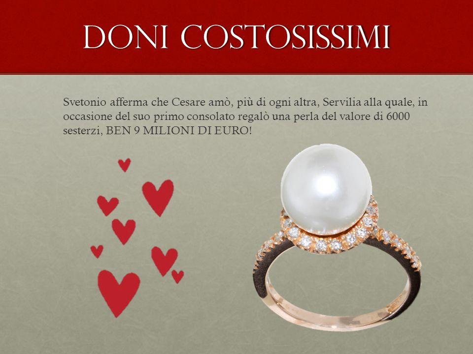 Doni costosissimi Svetonio afferma che Cesare amò, più di ogni altra, Servilia alla quale, in occasione del suo primo consolato regalò una perla del v