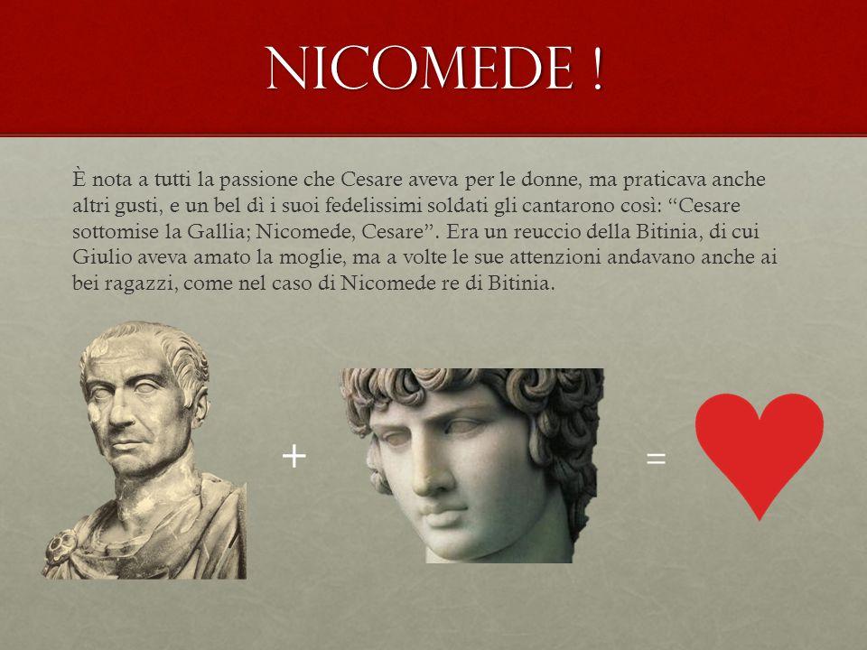 Nicomede ! + = È nota a tutti la passione che Cesare aveva per le donne, ma praticava anche altri gusti, e un bel dì i suoi fedelissimi soldati gli ca
