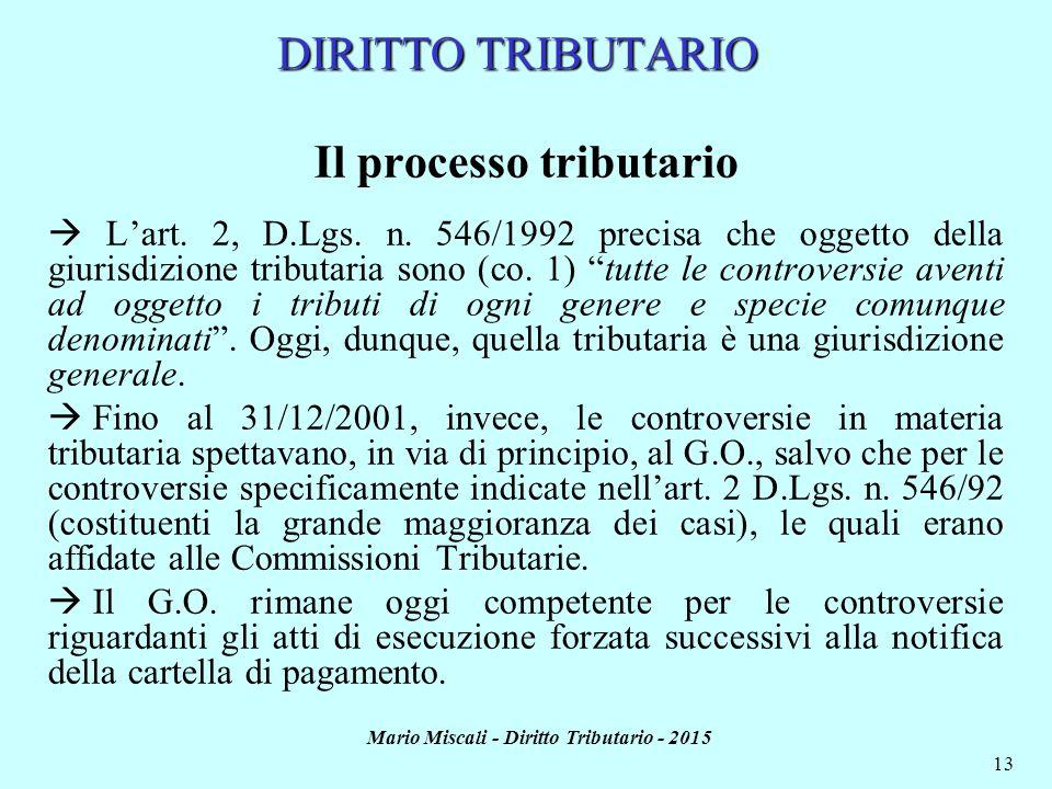 Mario Miscali - Diritto Tributario - 2015 13 DIRITTO TRIBUTARIO Il processo tributario  L'art. 2, D.Lgs. n. 546/1992 precisa che oggetto della giuris