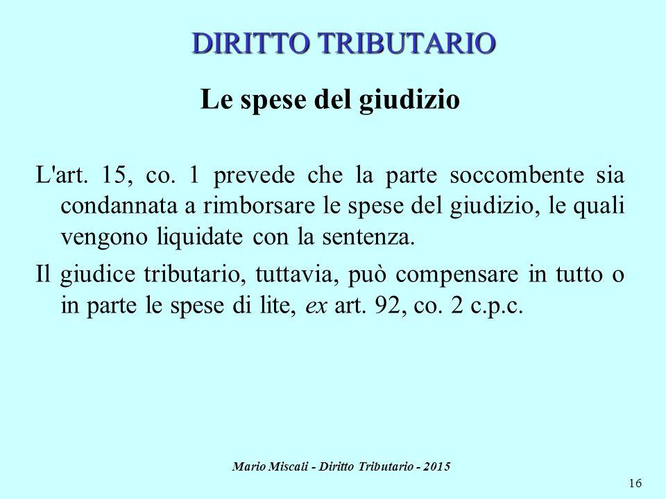 Mario Miscali - Diritto Tributario - 2015 16 Le spese del giudizio L'art. 15, co. 1 prevede che la parte soccombente sia condannata a rimborsare le sp