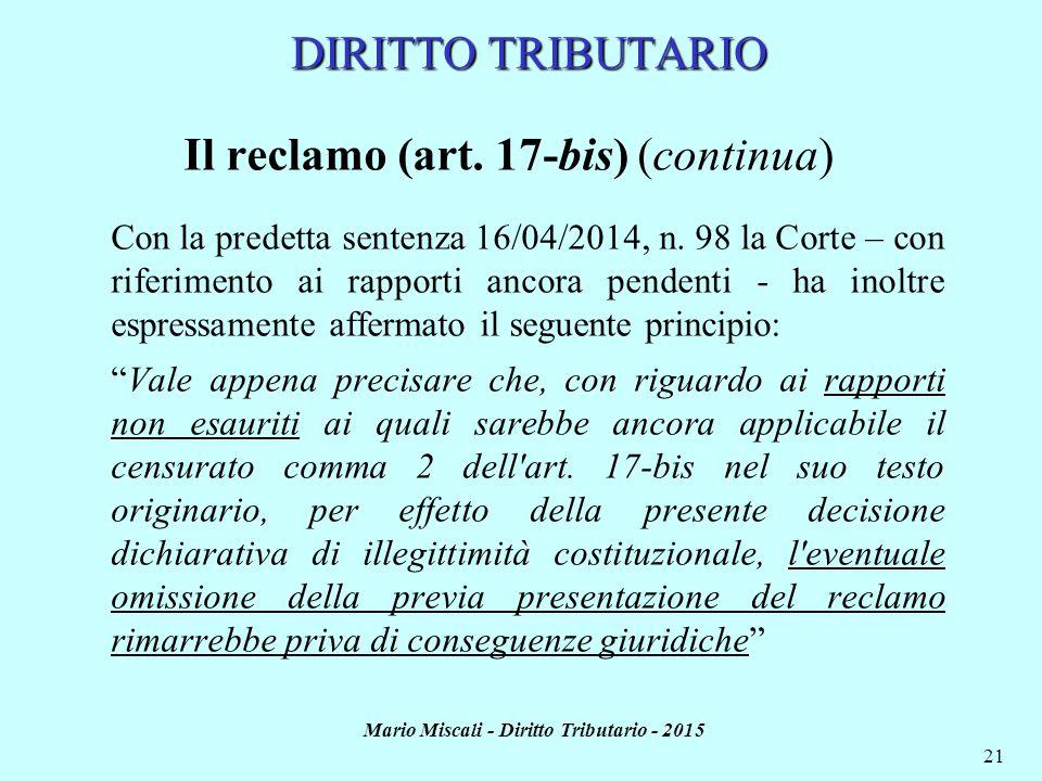 Mario Miscali - Diritto Tributario - 2015 21 DIRITTO TRIBUTARIO Il reclamo (art. 17-bis) (continua) Con la predetta sentenza 16/04/2014, n. 98 la Cort