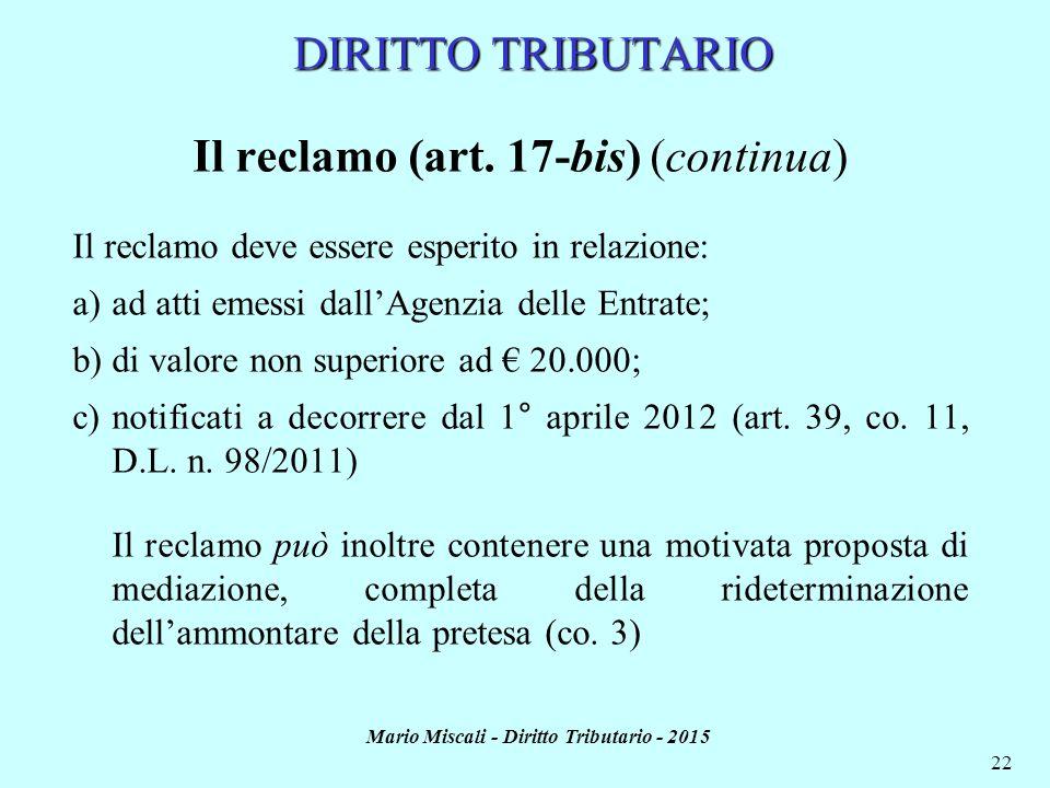Mario Miscali - Diritto Tributario - 2015 22 DIRITTO TRIBUTARIO Il reclamo (art. 17-bis) (continua) Il reclamo deve essere esperito in relazione: a)ad