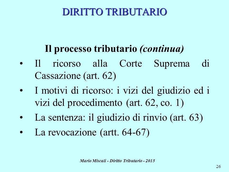 Mario Miscali - Diritto Tributario - 2015 26 DIRITTO TRIBUTARIO Il processo tributario (continua) Il ricorso alla Corte Suprema di Cassazione (art. 62