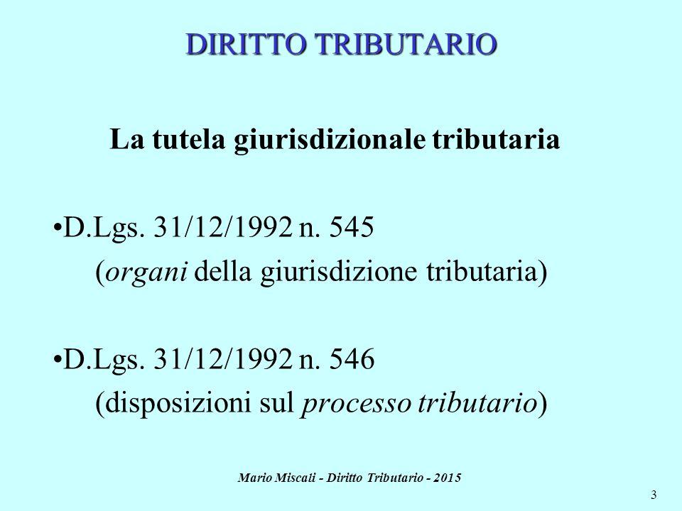 Mario Miscali - Diritto Tributario - 2015 3 La tutela giurisdizionale tributaria D.Lgs. 31/12/1992 n. 545 (organi della giurisdizione tributaria) D.Lg
