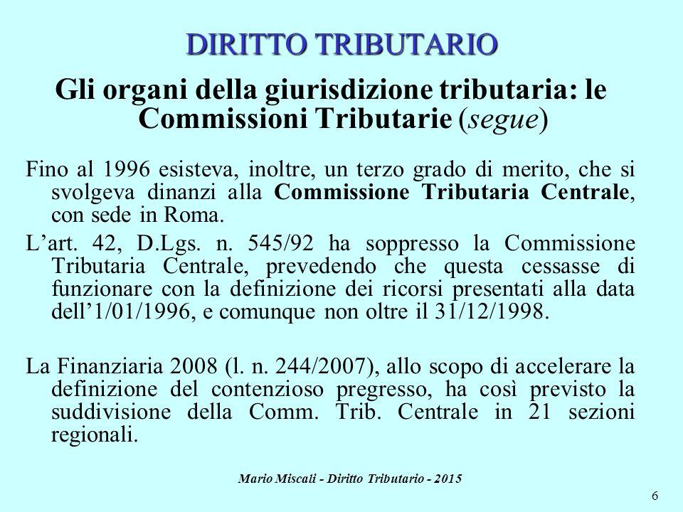 Mario Miscali - Diritto Tributario - 2015 6 DIRITTO TRIBUTARIO Gli organi della giurisdizione tributaria: le Commissioni Tributarie (segue) Fino al 1996 esisteva, inoltre, un terzo grado di merito, che si svolgeva dinanzi alla Commissione Tributaria Centrale, con sede in Roma.
