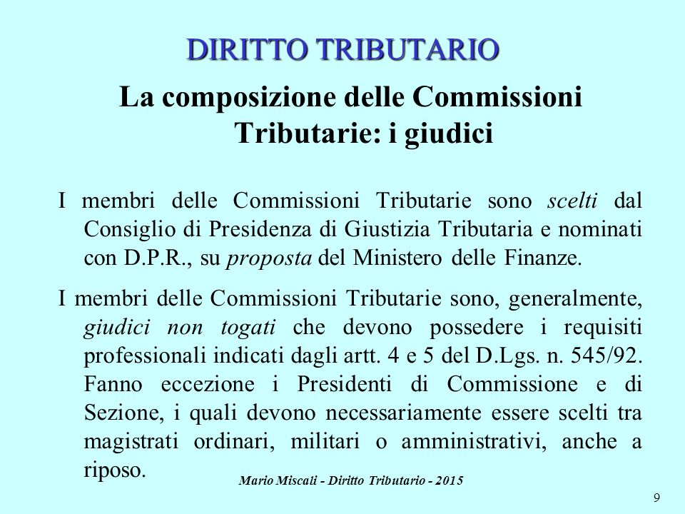 Mario Miscali - Diritto Tributario - 2015 9 DIRITTO TRIBUTARIO La composizione delle Commissioni Tributarie: i giudici I membri delle Commissioni Trib