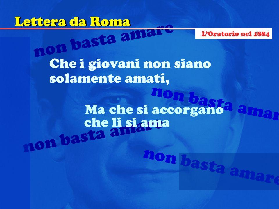 non basta amare Che i giovani non siano solamente amati, che li si ama non basta amare Ma che si accorgano Lettera da Roma L'Oratorio nel 1884