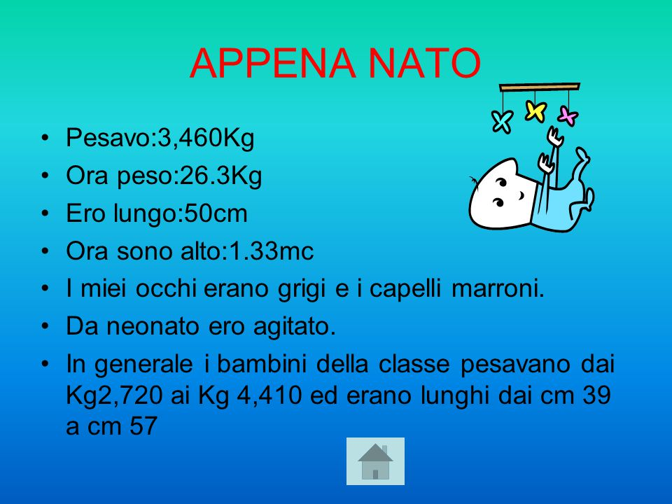 APPENA NATO Pesavo:3,460Kg Ora peso:26.3Kg Ero lungo:50cm Ora sono alto:1.33mc I miei occhi erano grigi e i capelli marroni. Da neonato ero agitato. I