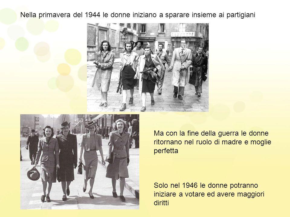 Nella primavera del 1944 le donne iniziano a sparare insieme ai partigiani Ma con la fine della guerra le donne ritornano nel ruolo di madre e moglie