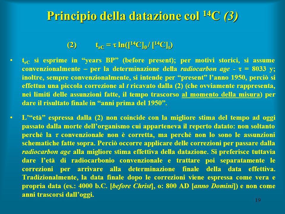 19 Principio della datazione col 14 C (3) (2)t rC =  ln([ 14 C] 0 / [ 14 C] t ) t rC si esprime in years BP (before present); per motivi storici, si assume convenzionalmente – per la determinazione della radiocarbon age -  = 8033 y; inoltre, sempre convenzionalmente, si intende per present l'anno 1950, perciò si effettua una piccola correzione al t ricavato dalla (2) (che ovviamente rappresenta, nei limiti delle assunzioni fatte, il tempo trascorso al momento della misura) per dare il risultato finale in anni prima del 1950 .