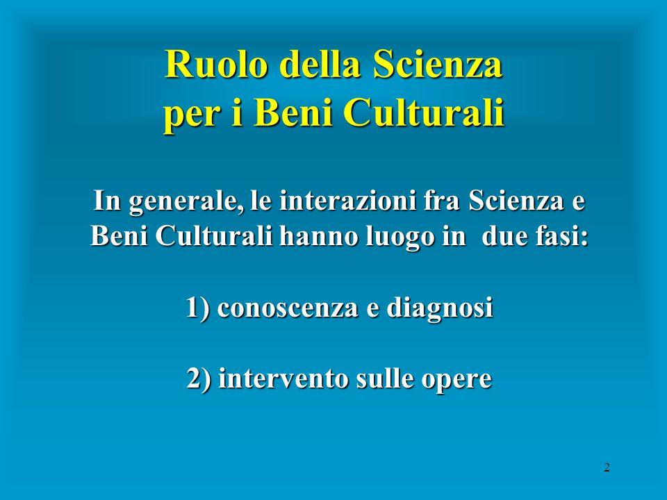 2 Ruolo della Scienza per i Beni Culturali In generale, le interazioni fra Scienza e Beni Culturali hanno luogo in due fasi: 1) conoscenza e diagnosi 2) intervento sulle opere