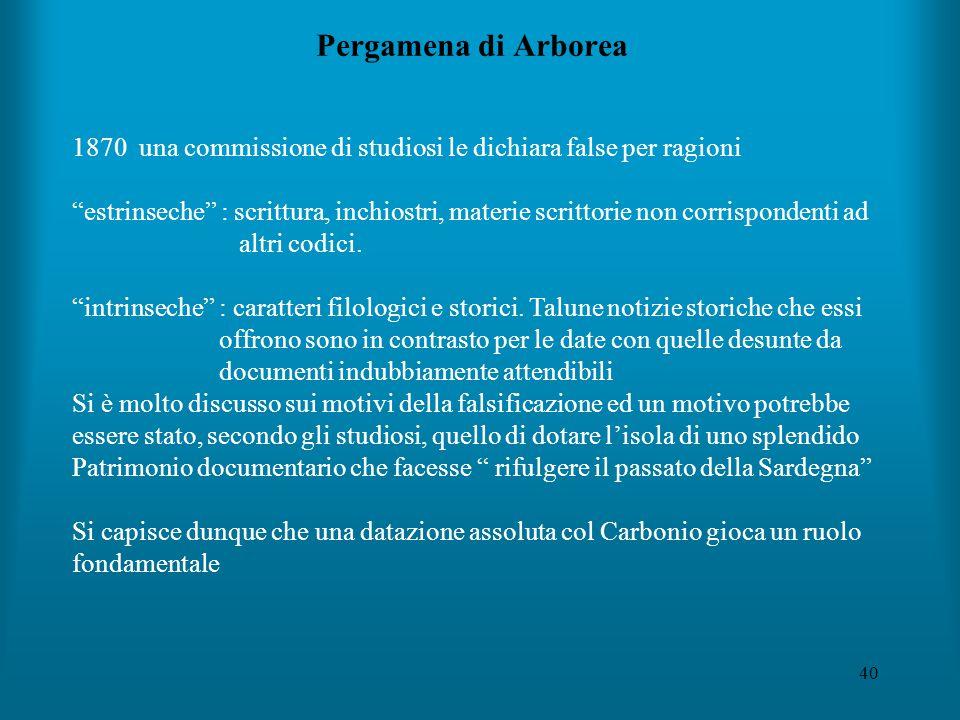 40 Pergamena di Arborea 1870 una commissione di studiosi le dichiara false per ragioni estrinseche : scrittura, inchiostri, materie scrittorie non corrispondenti ad altri codici.