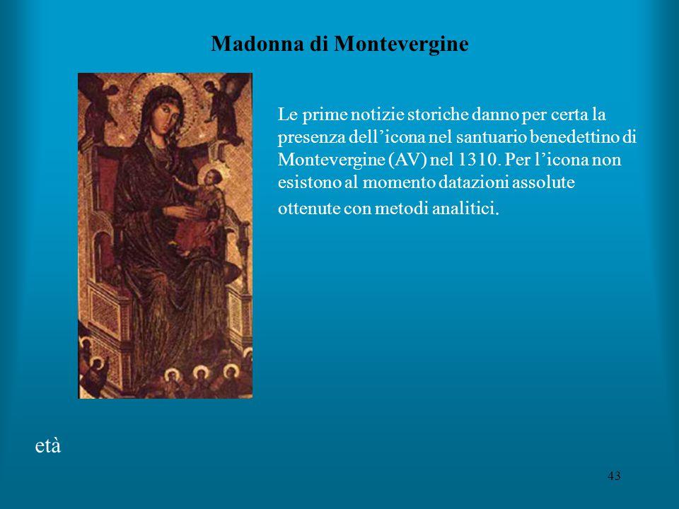 43 Madonna di Montevergine età Le prime notizie storiche danno per certa la presenza dell'icona nel santuario benedettino di Montevergine (AV) nel 1310.