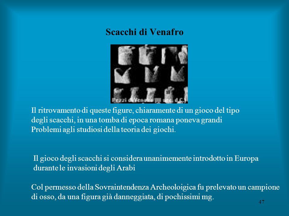 47 Scacchi di Venafro Il ritrovamento di queste figure, chiaramente di un gioco del tipo degli scacchi, in una tomba di epoca romana poneva grandi Problemi agli studiosi della teoria dei giochi.