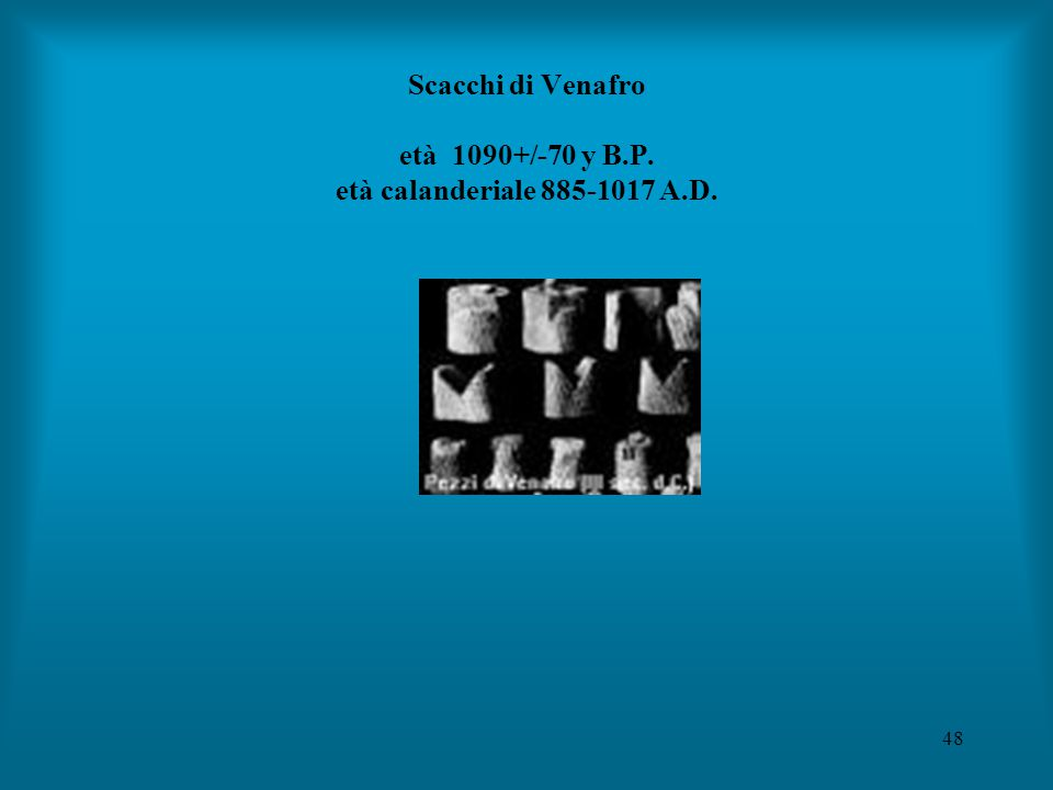 48 Scacchi di Venafro età 1090+/-70 y B.P. età calanderiale 885-1017 A.D.
