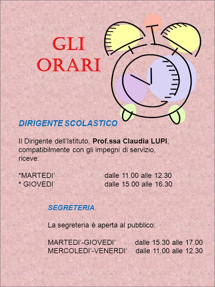 GLI ORARI DIRIGENTE SCOLASTICO Il Dirigente dell'Istituto, Prof.ssa Claudia LUPI, compatibilmente con gli impegni di servizio, riceve: *MARTEDI' dalle 11.00 alle 12.30 * GIOVEDI'dalle 15.00 alle 16.30 SEGRETERIA La segreteria è aperta al pubblico: MARTEDI'-GIOVEDI' dalle 15.30 alle 17.00 MERCOLEDI'-VENERDI' dalle 11.00 alle 12.30