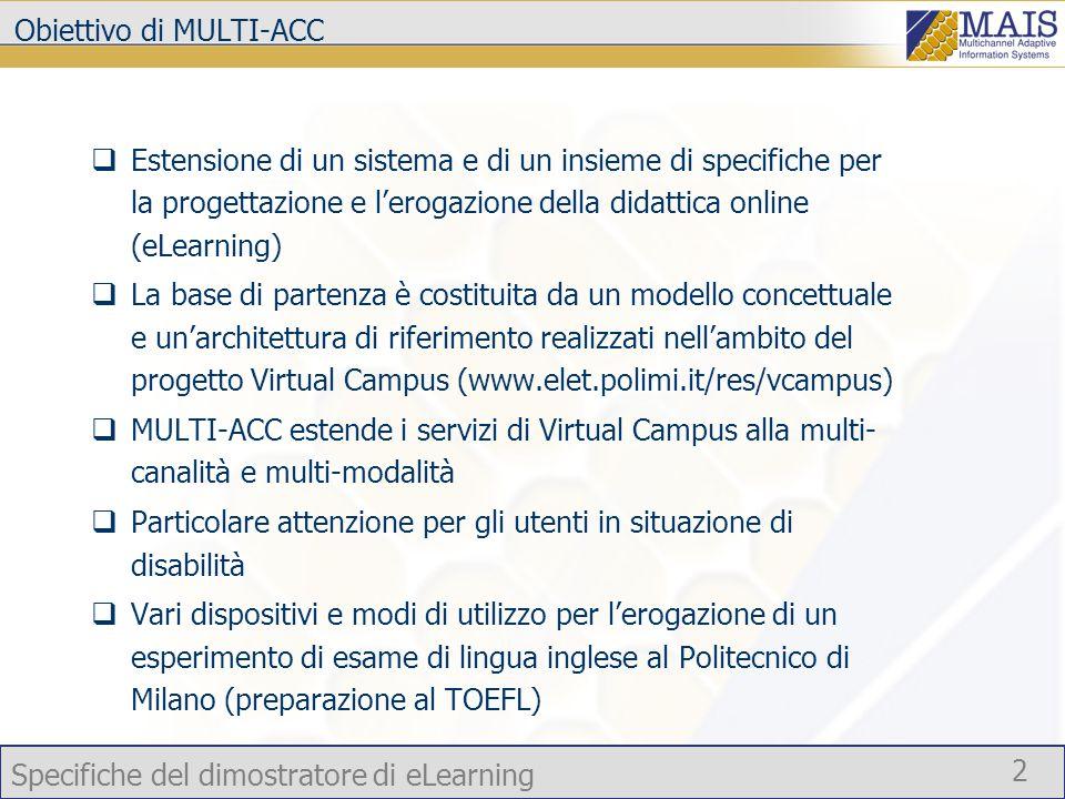 Specifiche del dimostratore di eLearning 2 Obiettivo di MULTI-ACC  Estensione di un sistema e di un insieme di specifiche per la progettazione e l'erogazione della didattica online (eLearning)  La base di partenza è costituita da un modello concettuale e un'architettura di riferimento realizzati nell'ambito del progetto Virtual Campus (www.elet.polimi.it/res/vcampus)  MULTI-ACC estende i servizi di Virtual Campus alla multi- canalità e multi-modalità  Particolare attenzione per gli utenti in situazione di disabilità  Vari dispositivi e modi di utilizzo per l'erogazione di un esperimento di esame di lingua inglese al Politecnico di Milano (preparazione al TOEFL)