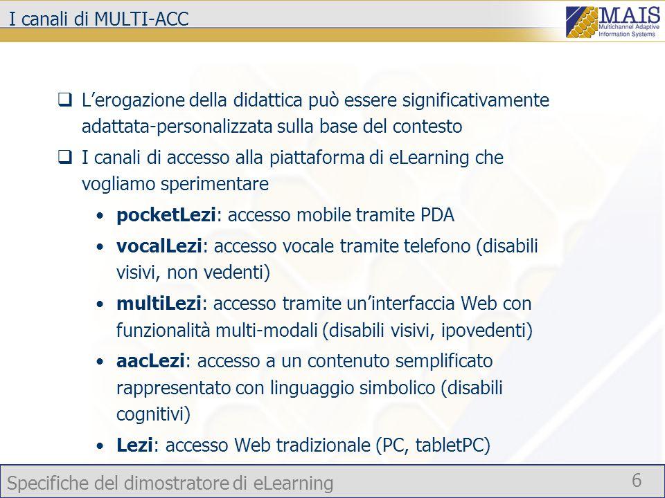 Specifiche del dimostratore di eLearning 6 I canali di MULTI-ACC  L'erogazione della didattica può essere significativamente adattata-personalizzata sulla base del contesto  I canali di accesso alla piattaforma di eLearning che vogliamo sperimentare pocketLezi: accesso mobile tramite PDA vocalLezi: accesso vocale tramite telefono (disabili visivi, non vedenti) multiLezi: accesso tramite un'interfaccia Web con funzionalità multi-modali (disabili visivi, ipovedenti) aacLezi: accesso a un contenuto semplificato rappresentato con linguaggio simbolico (disabili cognitivi) Lezi: accesso Web tradizionale (PC, tabletPC)