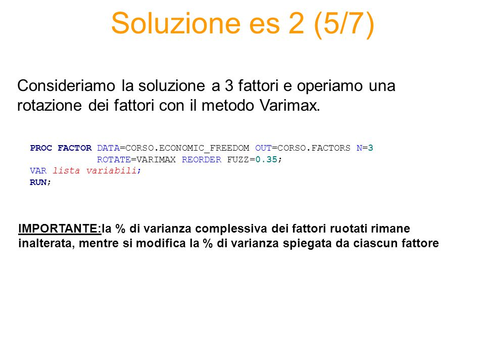 Soluzione es 2 (5/7) PROC FACTOR DATA=CORSO.ECONOMIC_FREEDOM OUT=CORSO.FACTORS N=3 ROTATE=VARIMAX REORDER FUZZ=0.35; VAR lista variabili; RUN; Conside