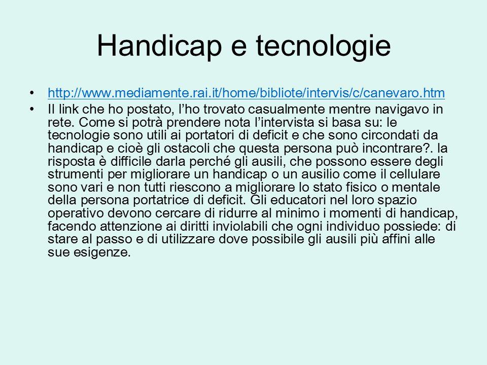 Handicap e tecnologie http://www.mediamente.rai.it/home/bibliote/intervis/c/canevaro.htm Il link che ho postato, l'ho trovato casualmente mentre navig