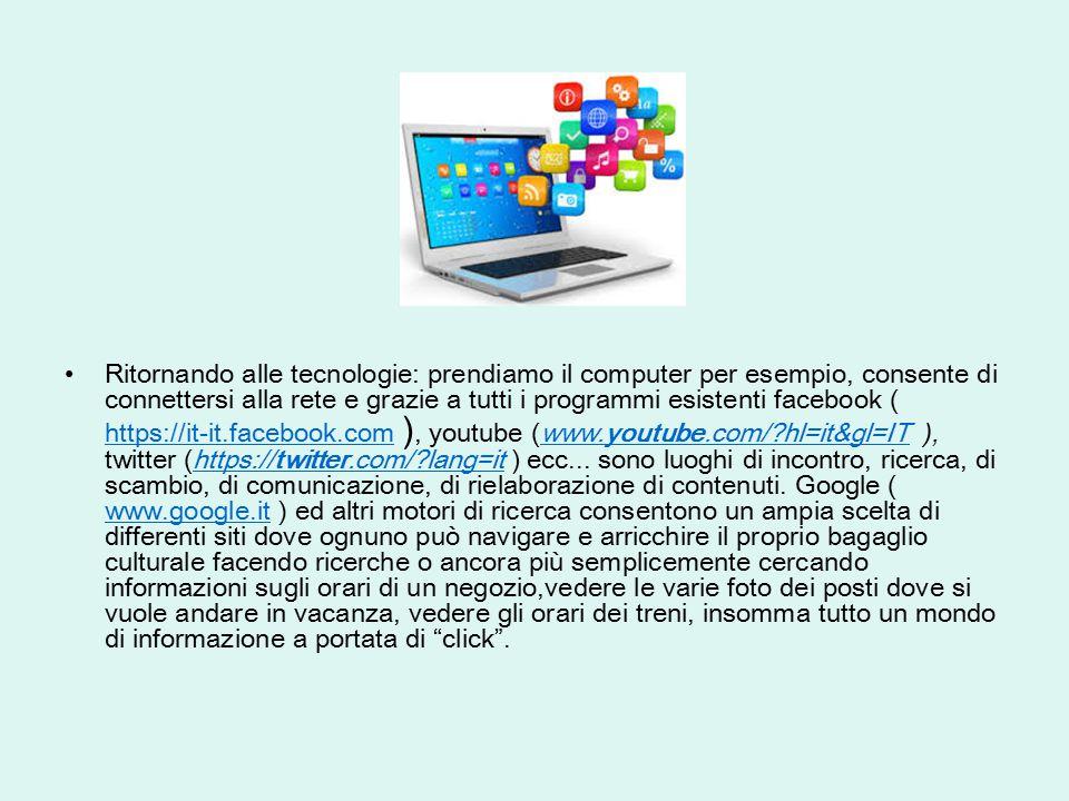 Ritornando alle tecnologie: prendiamo il computer per esempio, consente di connettersi alla rete e grazie a tutti i programmi esistenti facebook ( htt