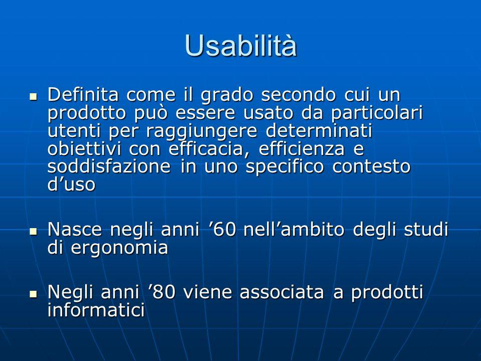 Usabilità Definita come il grado secondo cui un prodotto può essere usato da particolari utenti per raggiungere determinati obiettivi con efficacia, e