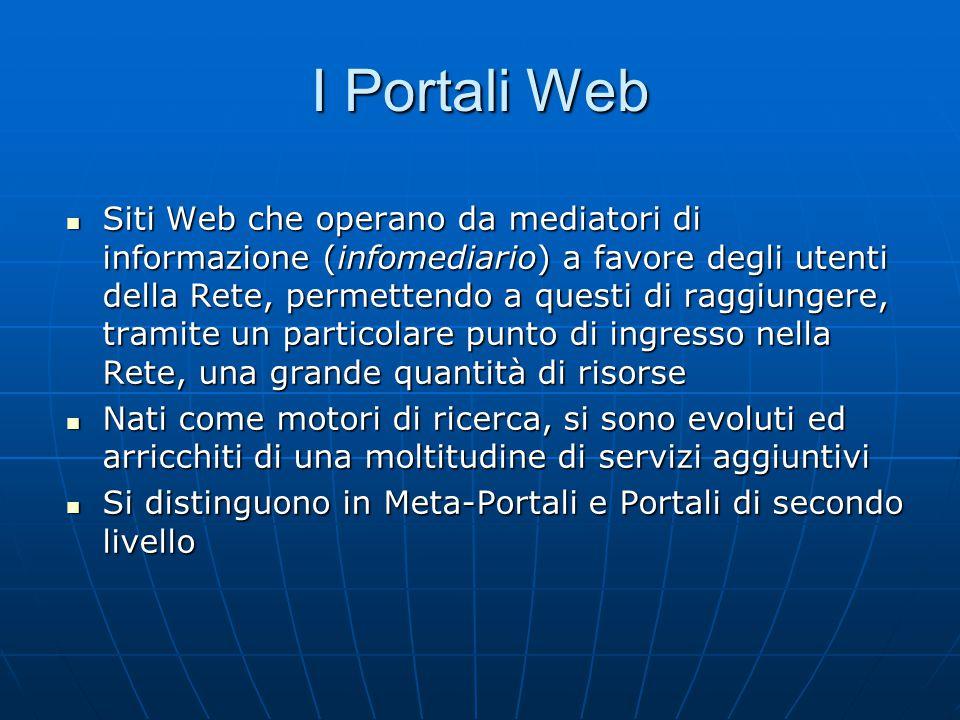 I Portali Web Siti Web che operano da mediatori di informazione (infomediario) a favore degli utenti della Rete, permettendo a questi di raggiungere, tramite un particolare punto di ingresso nella Rete, una grande quantità di risorse Siti Web che operano da mediatori di informazione (infomediario) a favore degli utenti della Rete, permettendo a questi di raggiungere, tramite un particolare punto di ingresso nella Rete, una grande quantità di risorse Nati come motori di ricerca, si sono evoluti ed arricchiti di una moltitudine di servizi aggiuntivi Nati come motori di ricerca, si sono evoluti ed arricchiti di una moltitudine di servizi aggiuntivi Si distinguono in Meta-Portali e Portali di secondo livello Si distinguono in Meta-Portali e Portali di secondo livello