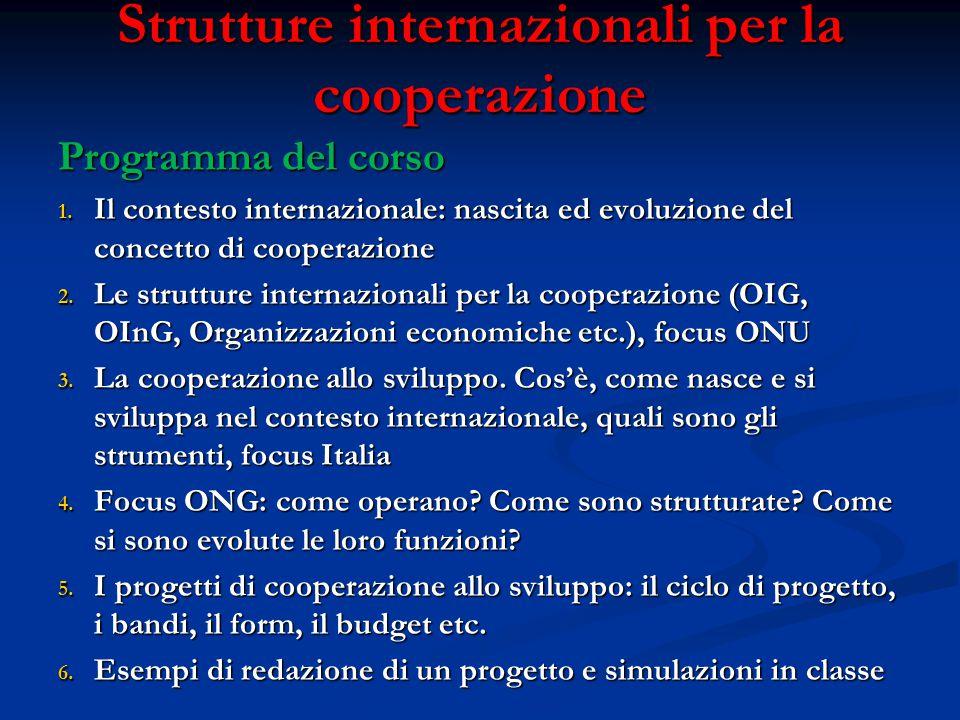 Strutture internazionali per la cooperazione Programma del corso 1. Il contesto internazionale: nascita ed evoluzione del concetto di cooperazione 2.