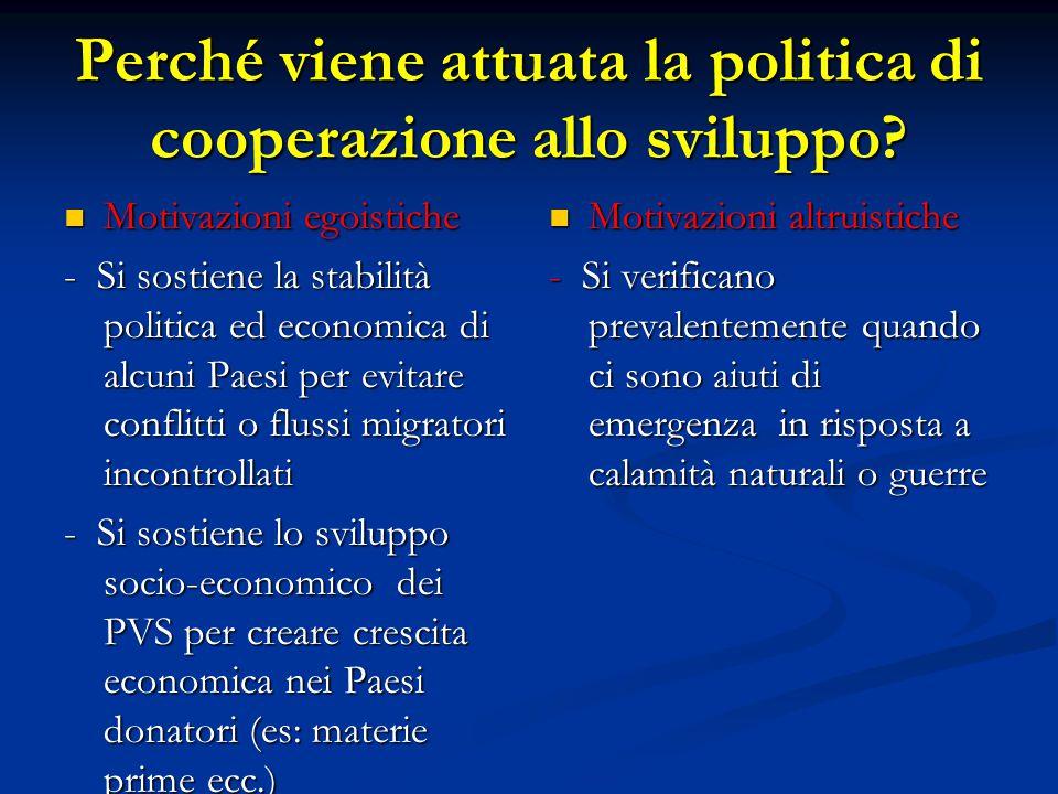 Perché viene attuata la politica di cooperazione allo sviluppo? Motivazioni egoistiche Motivazioni egoistiche - Si sostiene la stabilità politica ed e