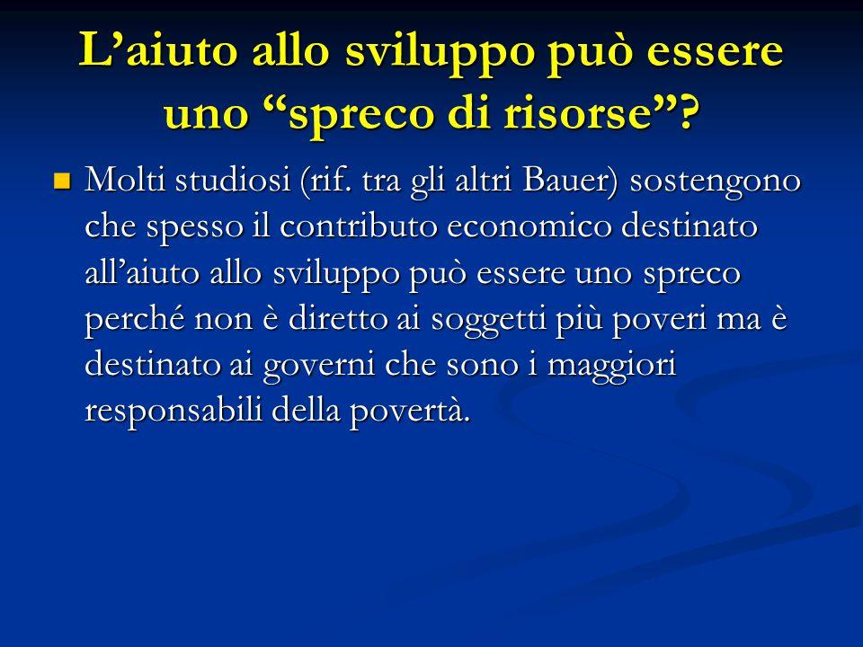 """L'aiuto allo sviluppo può essere uno """"spreco di risorse""""? Molti studiosi (rif. tra gli altri Bauer) sostengono che spesso il contributo economico dest"""