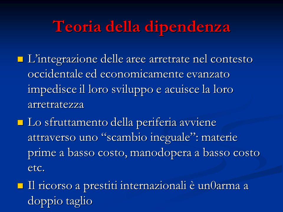 Teoria della dipendenza L'integrazione delle aree arretrate nel contesto occidentale ed economicamente evanzato impedisce il loro sviluppo e acuisce l