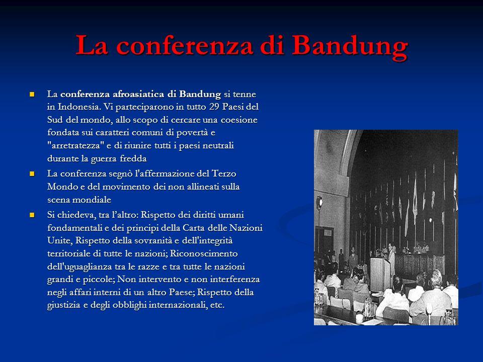 La conferenza di Bandung La conferenza afroasiatica di Bandung si tenne in Indonesia. Vi parteciparono in tutto 29 Paesi del Sud del mondo, allo scopo