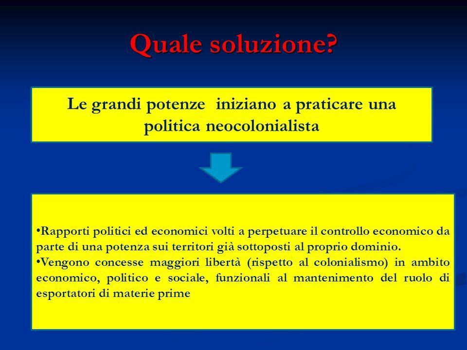Quale soluzione? Le grandi potenze iniziano a praticare una politica neocolonialista Rapporti politici ed economici volti a perpetuare il controllo ec