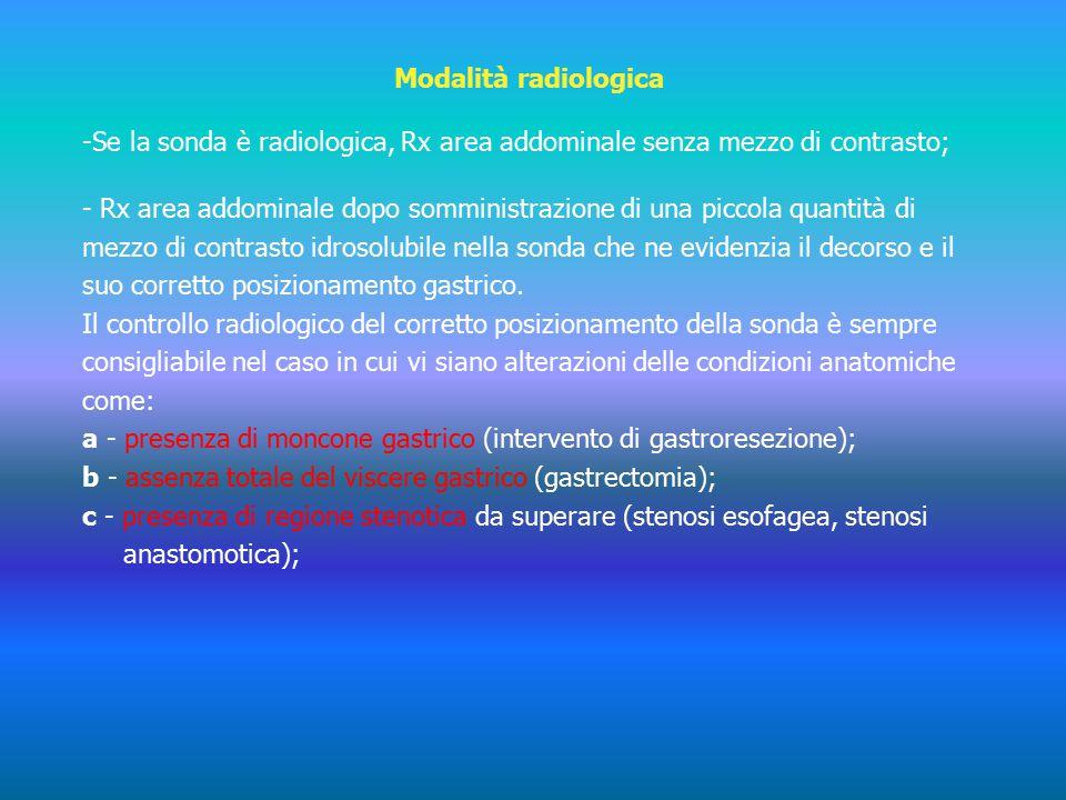 Modalità radiologica - -Se la sonda è radiologica, Rx area addominale senza mezzo di contrasto; - Rx area addominale dopo somministrazione di una piccola quantità di mezzo di contrasto idrosolubile nella sonda che ne evidenzia il decorso e il suo corretto posizionamento gastrico.