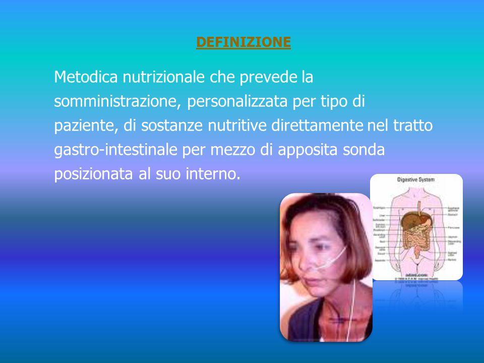 DEFINIZIONE Metodica nutrizionale che prevede la somministrazione, personalizzata per tipo di paziente, di sostanze nutritive direttamente nel tratto gastro-intestinale per mezzo di apposita sonda posizionata al suo interno.