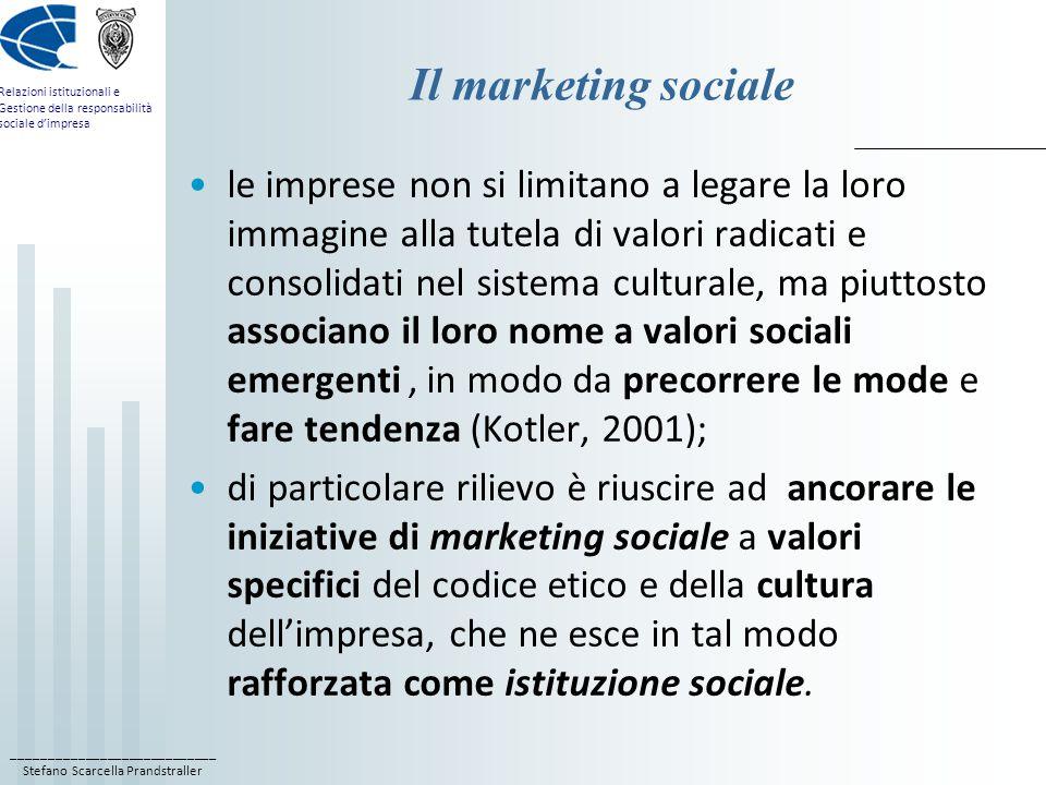 ____________________________ Stefano Scarcella Prandstraller Relazioni istituzionali e Gestione della responsabilità sociale d'impresa Il marketing sociale le imprese non si limitano a legare la loro immagine alla tutela di valori radicati e consolidati nel sistema culturale, ma piuttosto associano il loro nome a valori sociali emergenti, in modo da precorrere le mode e fare tendenza (Kotler, 2001); di particolare rilievo è riuscire ad ancorare le iniziative di marketing sociale a valori specifici del codice etico e della cultura dell'impresa, che ne esce in tal modo rafforzata come istituzione sociale.