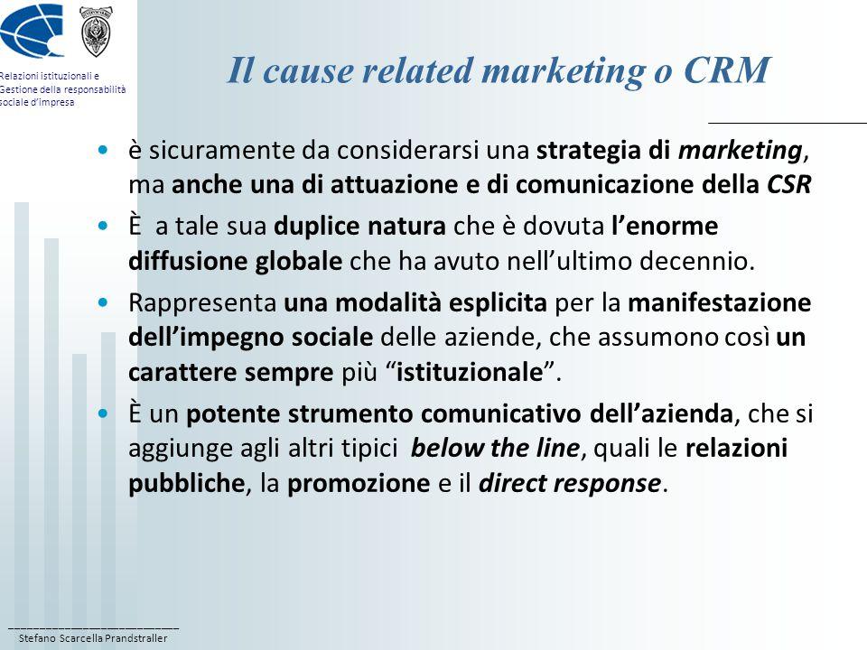 ____________________________ Stefano Scarcella Prandstraller Relazioni istituzionali e Gestione della responsabilità sociale d'impresa Il cause related marketing o CRM è sicuramente da considerarsi una strategia di marketing, ma anche una di attuazione e di comunicazione della CSR È a tale sua duplice natura che è dovuta l'enorme diffusione globale che ha avuto nell'ultimo decennio.