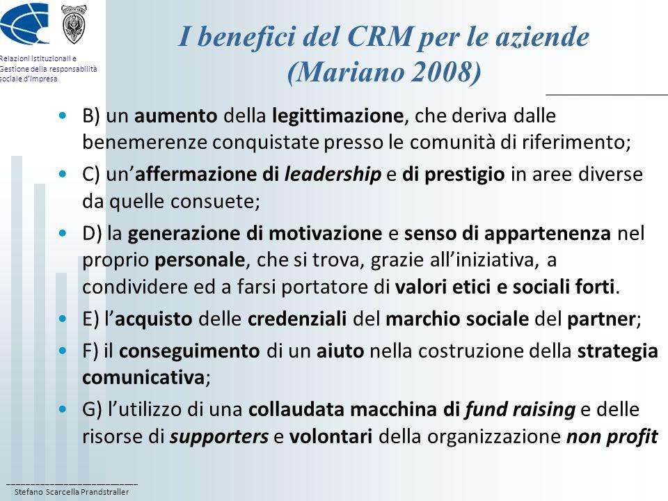 ____________________________ Stefano Scarcella Prandstraller Relazioni istituzionali e Gestione della responsabilità sociale d'impresa I benefici del CRM per le aziende (Mariano 2008) B) un aumento della legittimazione, che deriva dalle benemerenze conquistate presso le comunità di riferimento; C) un'affermazione di leadership e di prestigio in aree diverse da quelle consuete; D) la generazione di motivazione e senso di appartenenza nel proprio personale, che si trova, grazie all'iniziativa, a condividere ed a farsi portatore di valori etici e sociali forti.