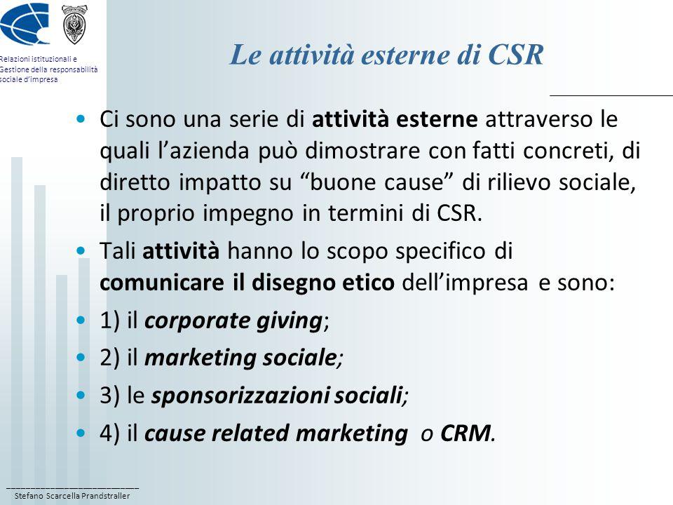 ____________________________ Stefano Scarcella Prandstraller Relazioni istituzionali e Gestione della responsabilità sociale d'impresa Le attività esterne di CSR Ci sono una serie di attività esterne attraverso le quali l'azienda può dimostrare con fatti concreti, di diretto impatto su buone cause di rilievo sociale, il proprio impegno in termini di CSR.