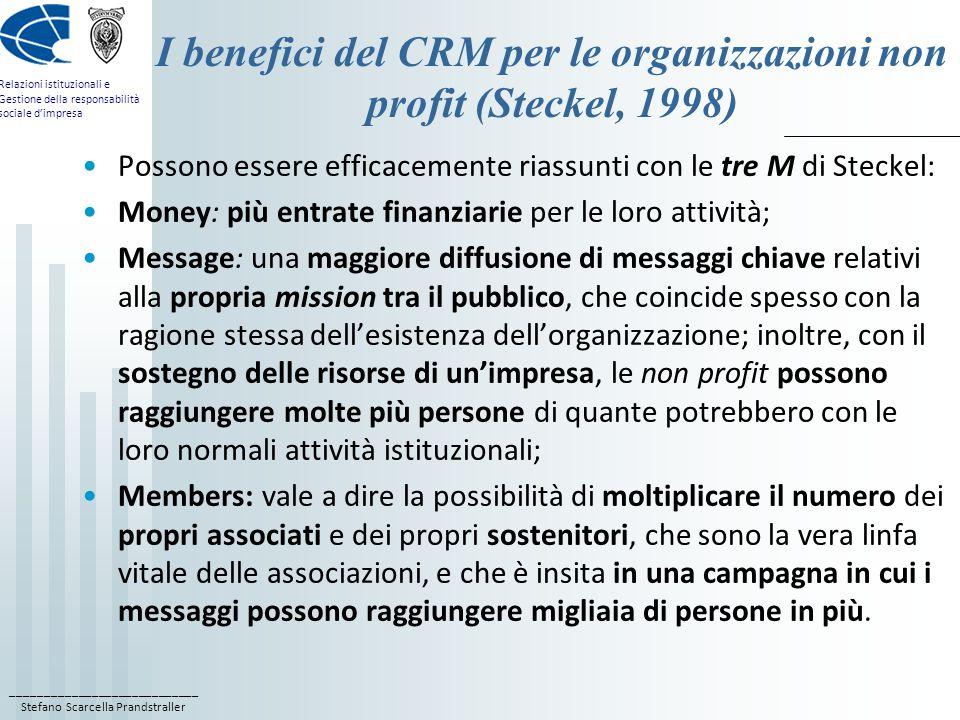 ____________________________ Stefano Scarcella Prandstraller Relazioni istituzionali e Gestione della responsabilità sociale d'impresa I benefici del CRM per le organizzazioni non profit (Steckel, 1998) Possono essere efficacemente riassunti con le tre M di Steckel: Money: più entrate finanziarie per le loro attività; Message: una maggiore diffusione di messaggi chiave relativi alla propria mission tra il pubblico, che coincide spesso con la ragione stessa dell'esistenza dell'organizzazione; inoltre, con il sostegno delle risorse di un'impresa, le non profit possono raggiungere molte più persone di quante potrebbero con le loro normali attività istituzionali; Members: vale a dire la possibilità di moltiplicare il numero dei propri associati e dei propri sostenitori, che sono la vera linfa vitale delle associazioni, e che è insita in una campagna in cui i messaggi possono raggiungere migliaia di persone in più.