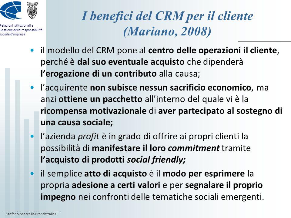 ____________________________ Stefano Scarcella Prandstraller Relazioni istituzionali e Gestione della responsabilità sociale d'impresa I benefici del CRM per il cliente (Mariano, 2008) il modello del CRM pone al centro delle operazioni il cliente, perché è dal suo eventuale acquisto che dipenderà l'erogazione di un contributo alla causa; l'acquirente non subisce nessun sacrificio economico, ma anzi ottiene un pacchetto all'interno del quale vi è la ricompensa motivazionale di aver partecipato al sostegno di una causa sociale; l'azienda profit è in grado di offrire ai propri clienti la possibilità di manifestare il loro commitment tramite l'acquisto di prodotti social friendly; il semplice atto di acquisto è il modo per esprimere la propria adesione a certi valori e per segnalare il proprio impegno nei confronti delle tematiche sociali emergenti.