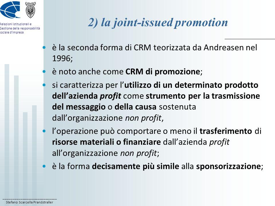 ____________________________ Stefano Scarcella Prandstraller Relazioni istituzionali e Gestione della responsabilità sociale d'impresa 2) la joint-issued promotion è la seconda forma di CRM teorizzata da Andreasen nel 1996; è noto anche come CRM di promozione; si caratterizza per l'utilizzo di un determinato prodotto dell'azienda profit come strumento per la trasmissione del messaggio o della causa sostenuta dall'organizzazione non profit, l'operazione può comportare o meno il trasferimento di risorse materiali o finanziare dall'azienda profit all'organizzazione non profit; è la forma decisamente più simile alla sponsorizzazione;